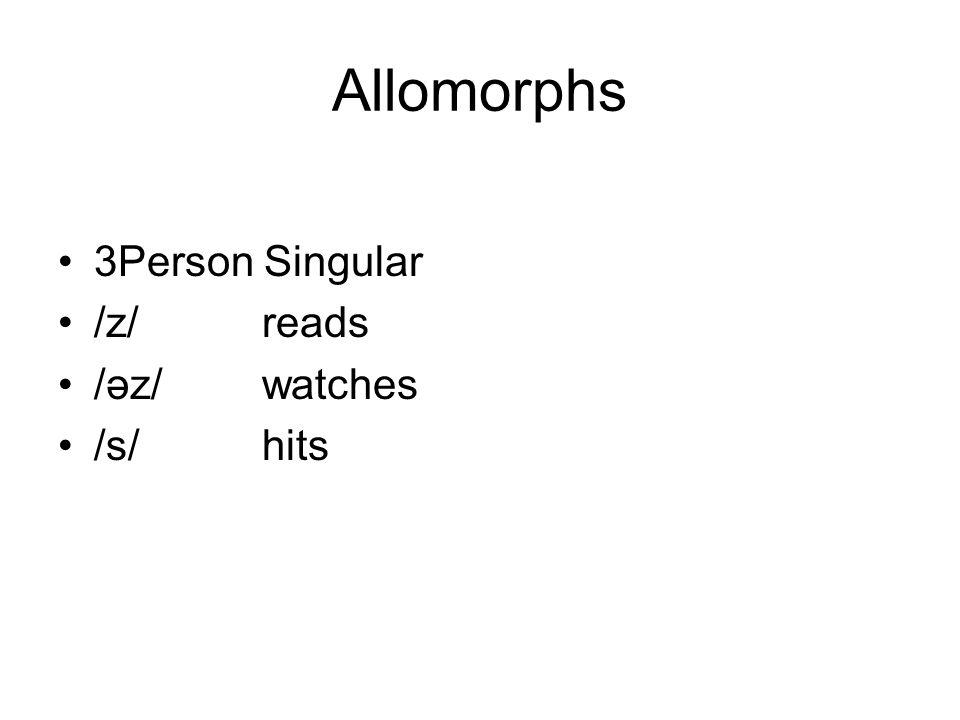 Allomorphs 3Person Singular /z/ reads /əz/ watches /s/ hits