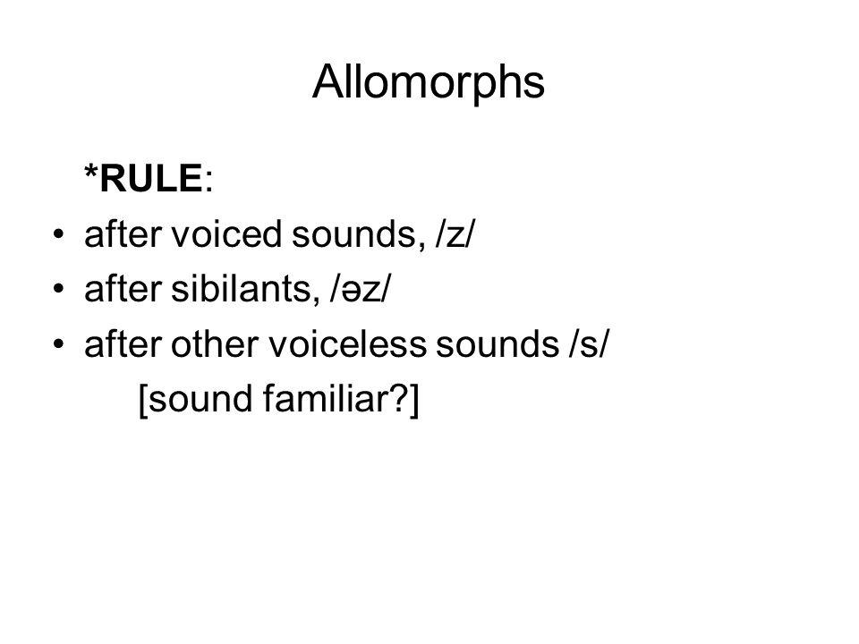 Allomorphs *RULE: after voiced sounds, /z/ after sibilants, /əz/ after other voiceless sounds /s/ [sound familiar?]