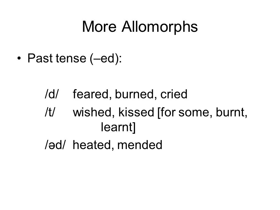 More Allomorphs Past tense (–ed): /d/ feared, burned, cried /t/wished, kissed [for some, burnt, learnt] /əd/ heated, mended
