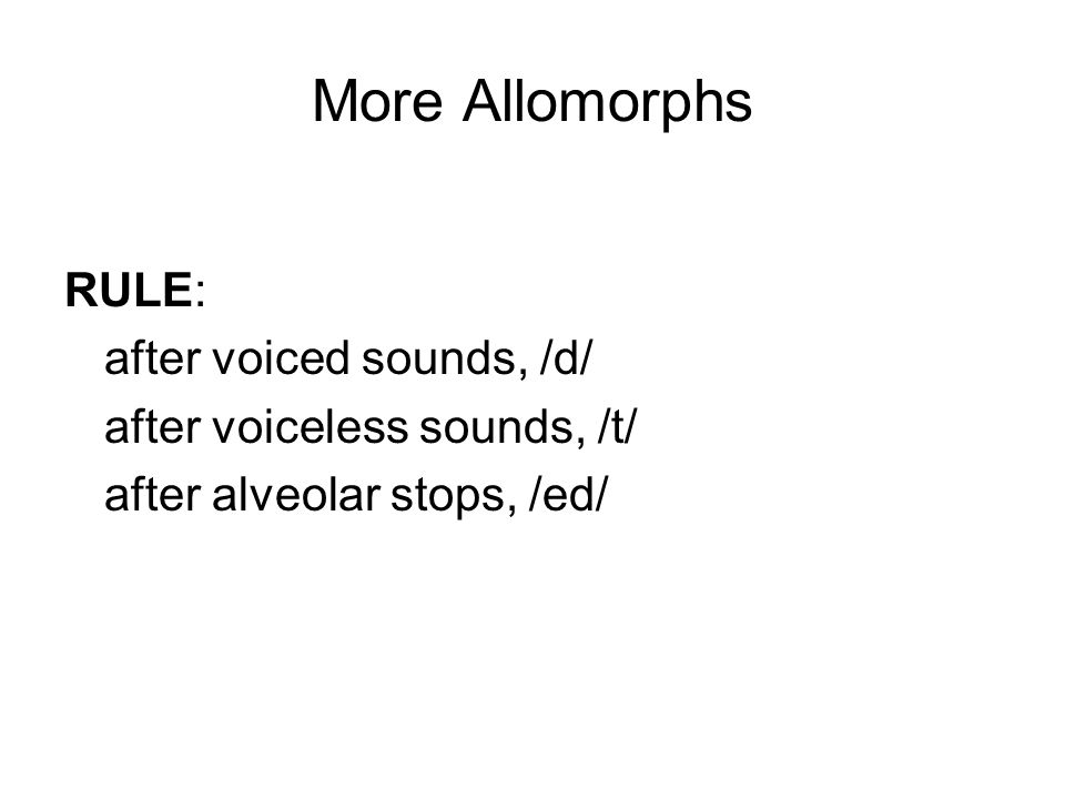 More Allomorphs RULE: after voiced sounds, /d/ after voiceless sounds, /t/ after alveolar stops, /ed/