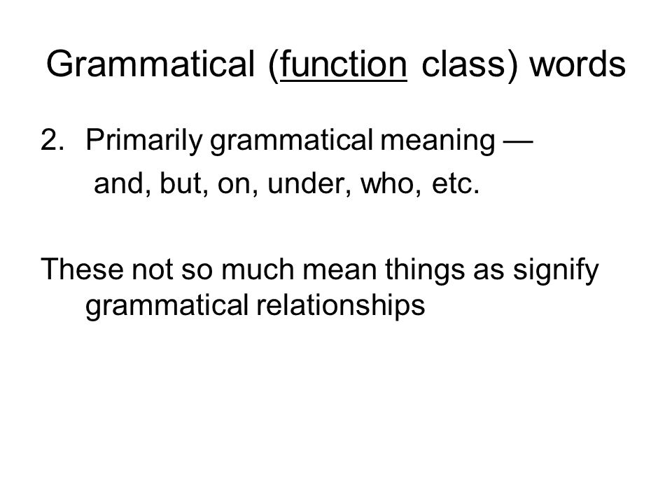 Grammatical (function class) words 2.Primarily grammatical meaning — and, but, on, under, who, etc.