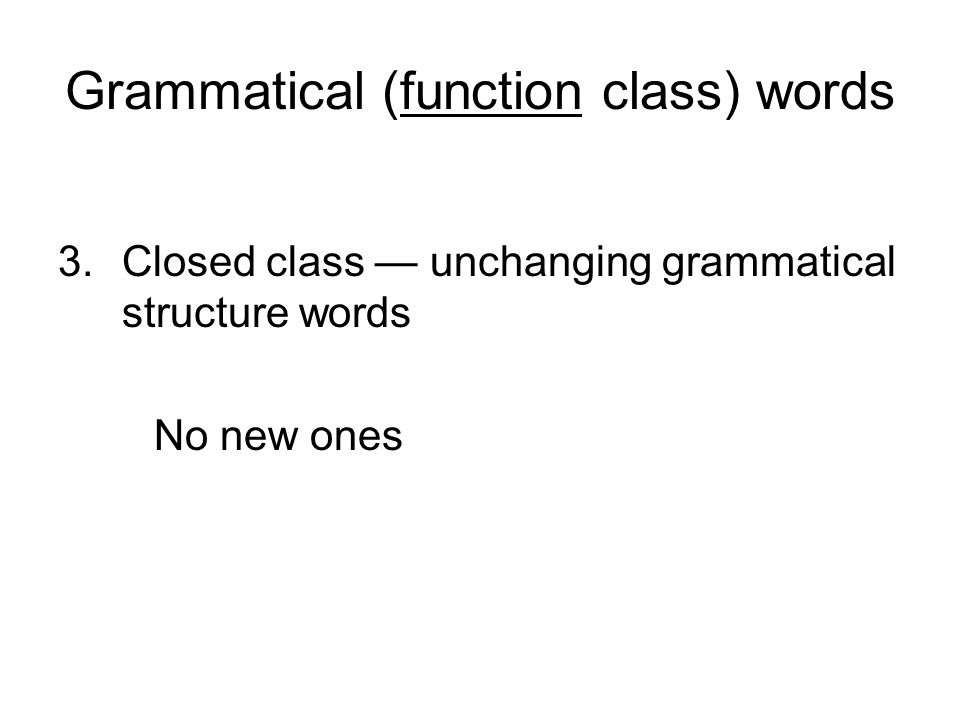Grammatical (function class) words 3.Closed class — unchanging grammatical structure words No new ones