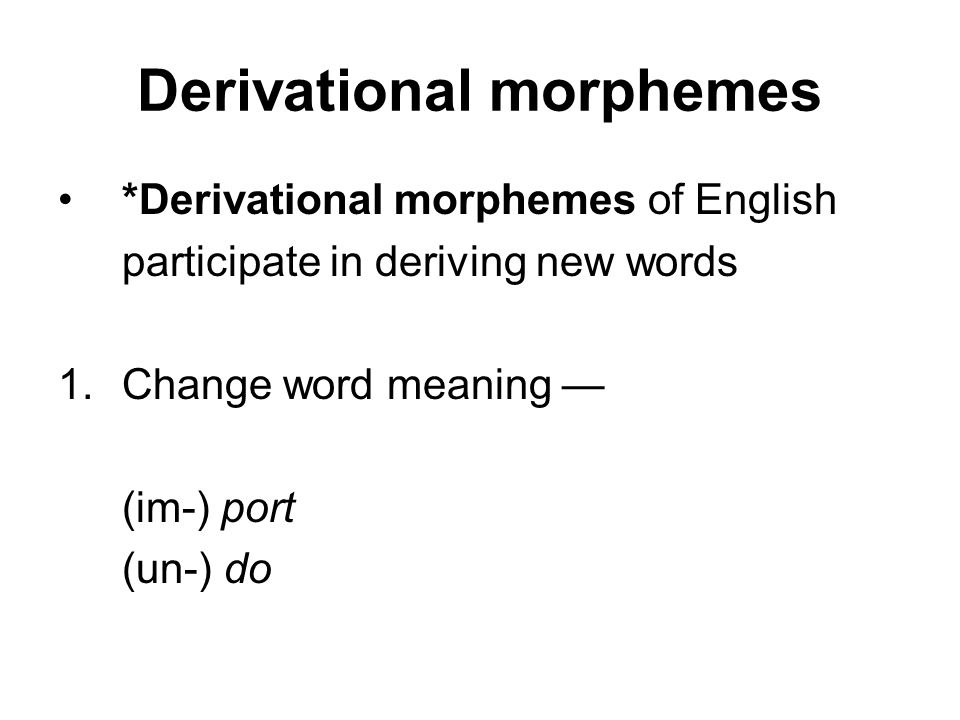 Derivational morphemes *Derivational morphemes of English participate in deriving new words 1.Change word meaning — (im-) port (un-) do