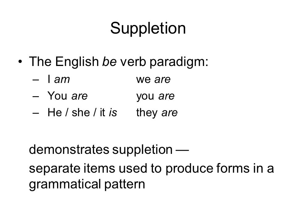 Suppletion The English be verb paradigm: –I amwe are –You areyou are –He / she / it isthey are demonstrates suppletion — separate items used to produce forms in a grammatical pattern