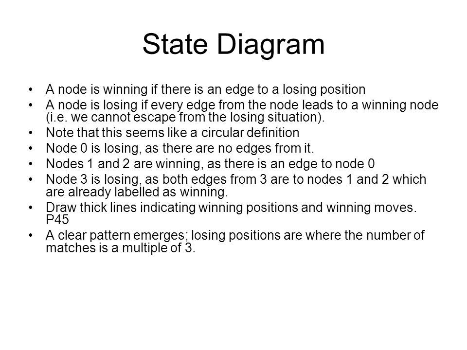 State Diagram A node is winning if there is an edge to a losing position A node is losing if every edge from the node leads to a winning node (i.e.