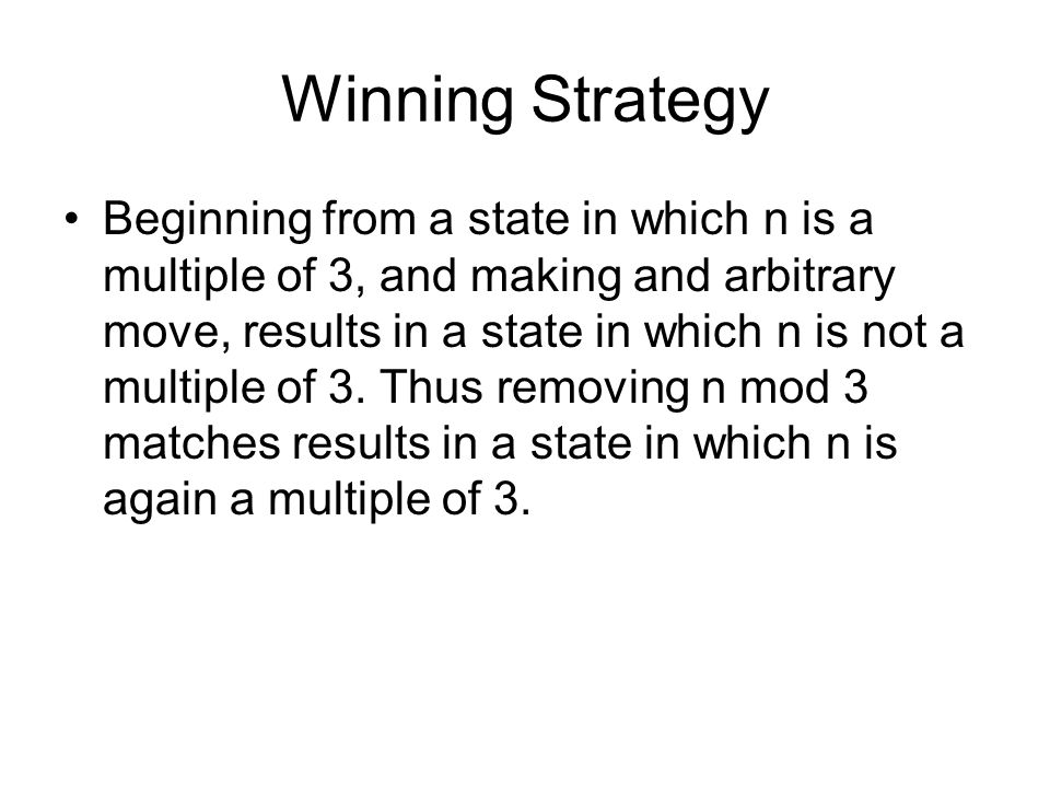 Winning Strategy Beginning from a state in which n is a multiple of 3, and making and arbitrary move, results in a state in which n is not a multiple of 3.
