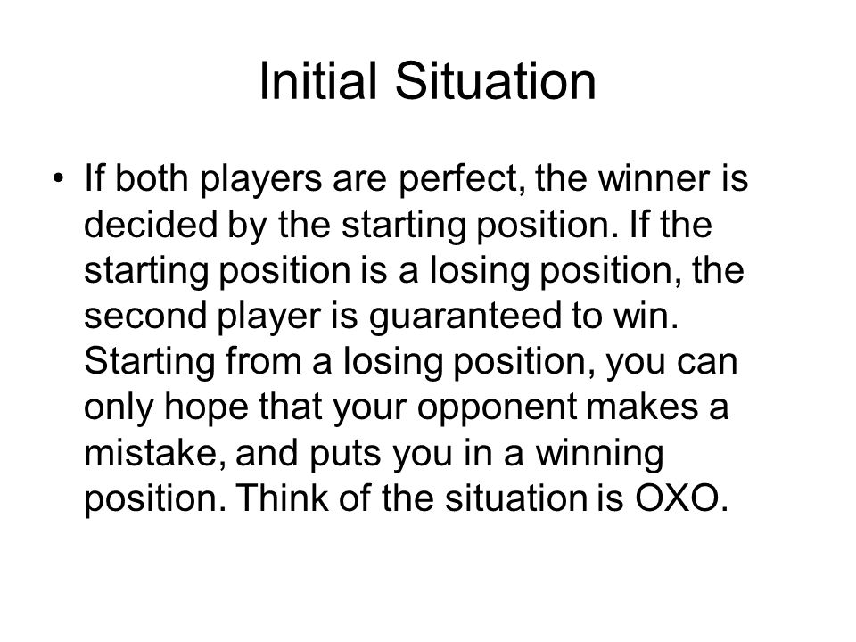 Initial Situation If both players are perfect, the winner is decided by the starting position. If the starting position is a losing position, the seco
