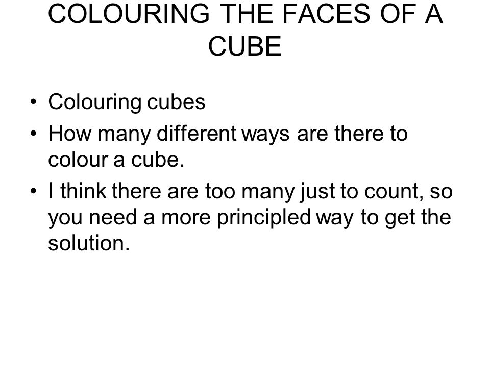 COLOURING THE FACES OF A CUBE Colouring cubes How many different ways are there to colour a cube. I think there are too many just to count, so you nee
