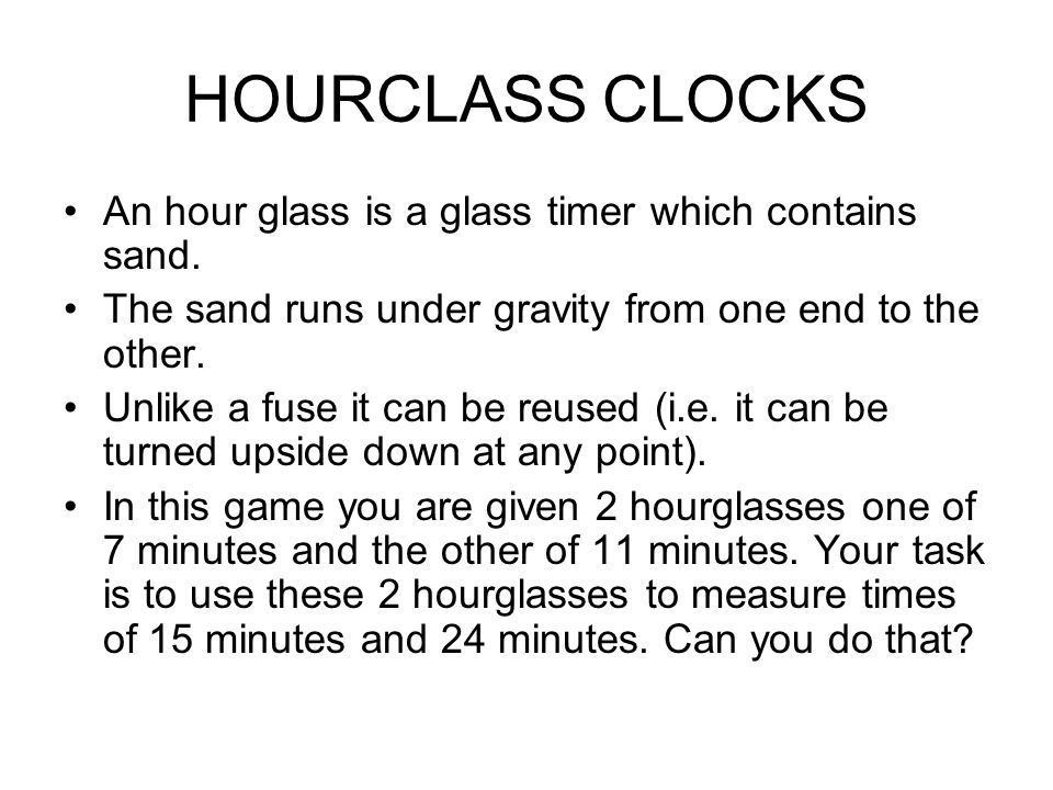 HOURCLASS CLOCKS An hour glass is a glass timer which contains sand. The sand runs under gravity from one end to the other. Unlike a fuse it can be re
