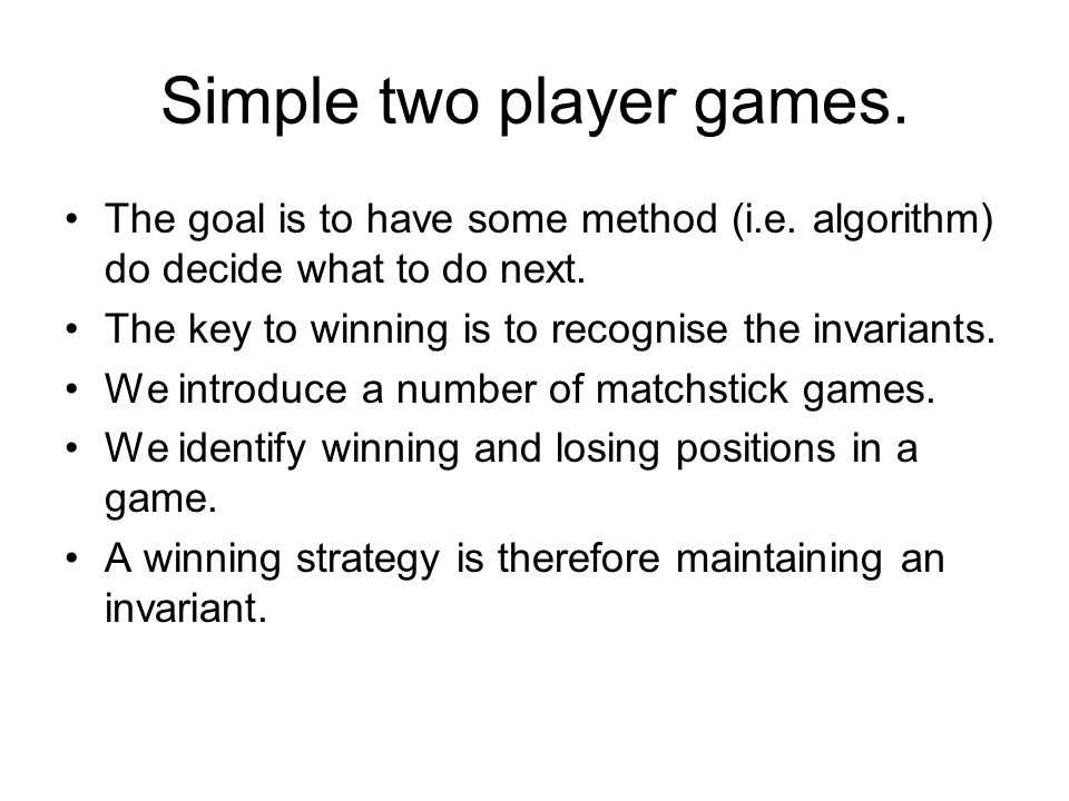 Simple two player games. The goal is to have some method (i.e.