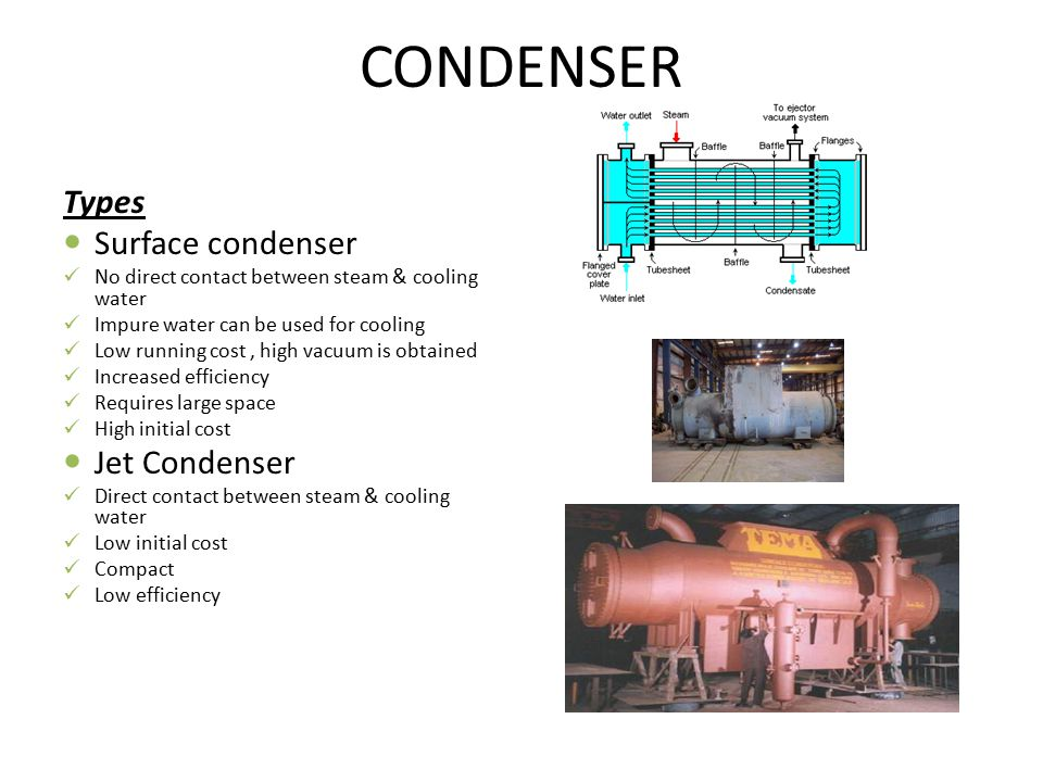 CONDENSER Types Surface condenser No direct contact between steam & cooling water Impure water can be used for cooling Low running cost, high vacuum i