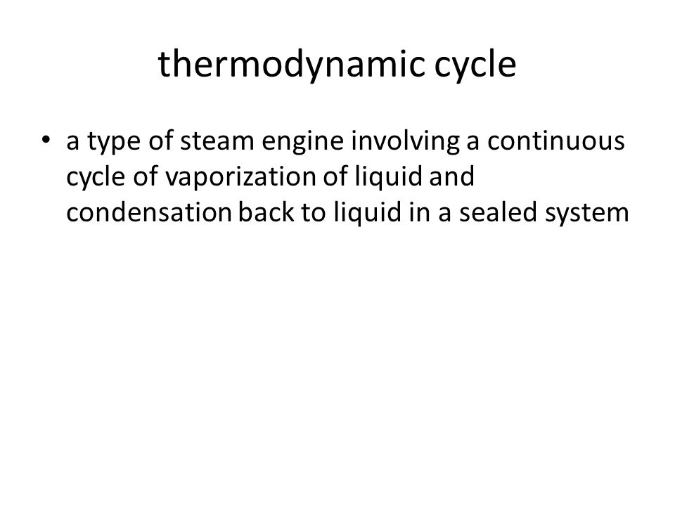 thermodynamic cycle a type of steam engine involving a continuous cycle of vaporization of liquid and condensation back to liquid in a sealed system