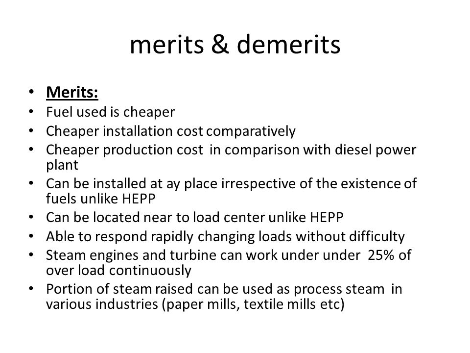 merits & demerits Merits: Fuel used is cheaper Cheaper installation cost comparatively Cheaper production cost in comparison with diesel power plant Can be installed at ay place irrespective of the existence of fuels unlike HEPP Can be located near to load center unlike HEPP Able to respond rapidly changing loads without difficulty Steam engines and turbine can work under under 25% of over load continuously Portion of steam raised can be used as process steam in various industries (paper mills, textile mills etc)