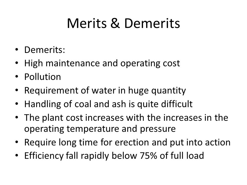 Merits & Demerits Demerits: High maintenance and operating cost Pollution Requirement of water in huge quantity Handling of coal and ash is quite diff
