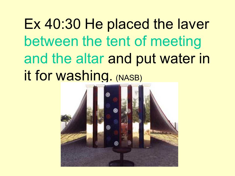 Ex 40:30 He placed the laver between the tent of meeting and the altar and put water in it for washing. (NASB)