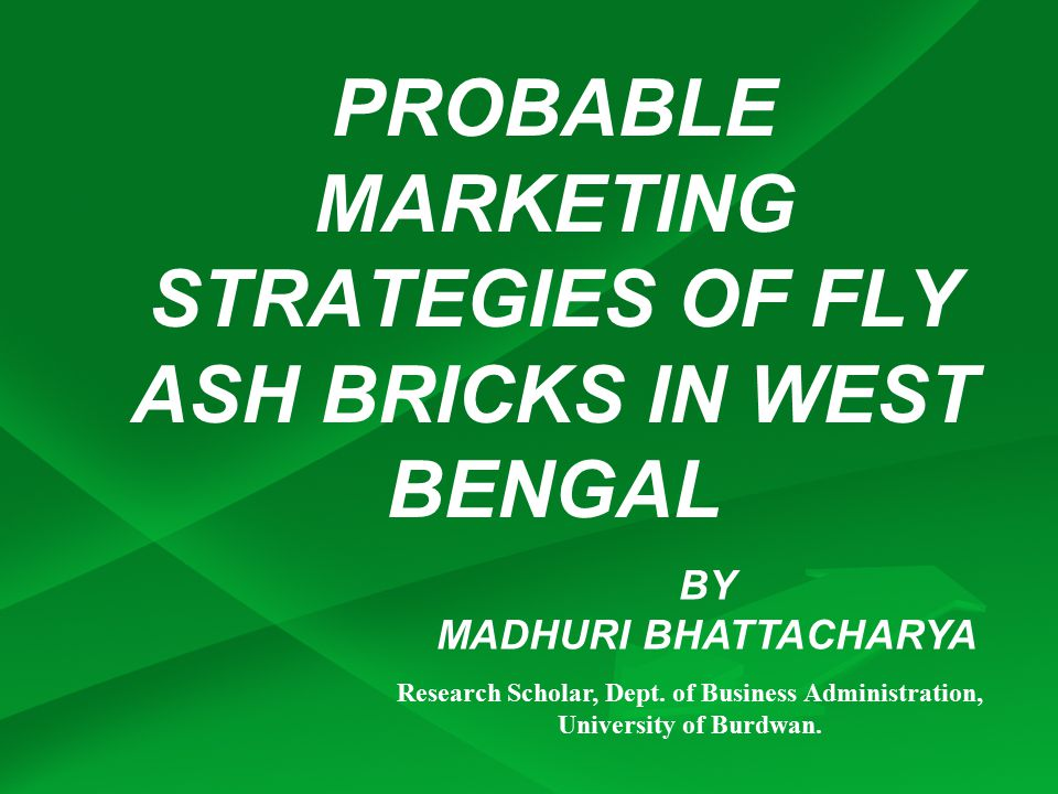 PROBABLE MARKETING STRATEGIES OF FLY ASH BRICKS IN WEST BENGAL BY MADHURI BHATTACHARYA Research Scholar, Dept.