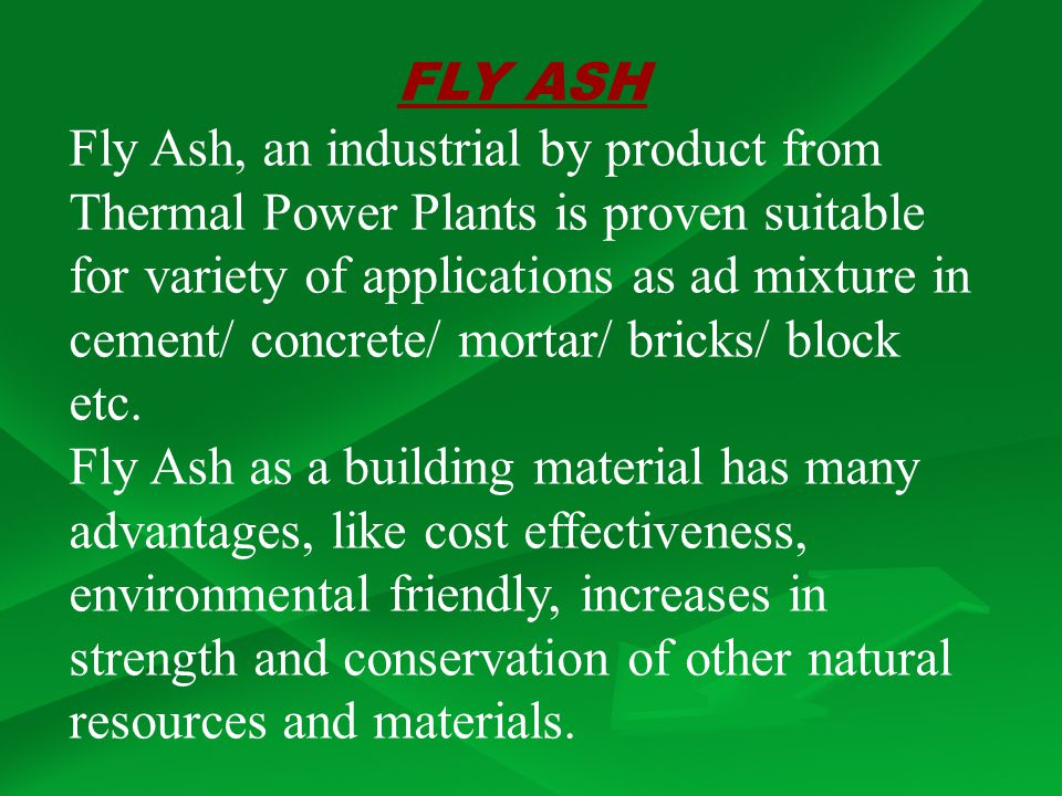 FLY ASH Fly Ash, an industrial by product from Thermal Power Plants is proven suitable for variety of applications as ad mixture in cement/ concrete/ mortar/ bricks/ block etc.