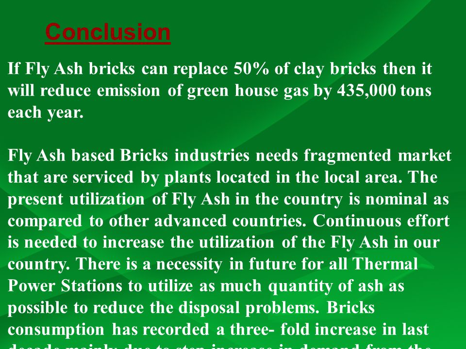 Conclusion If Fly Ash bricks can replace 50% of clay bricks then it will reduce emission of green house gas by 435,000 tons each year.