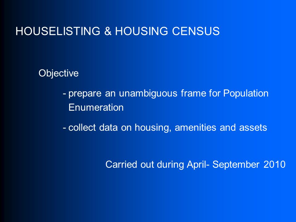 HOUSELISTING & HOUSING CENSUS Objective -prepare an unambiguous frame for Population Enumeration -collect data on housing, amenities and assets Carried out during April- September 2010