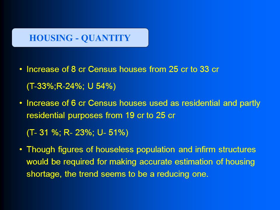 Increase of 8 cr Census houses from 25 cr to 33 cr (T-33%;R-24%; U 54%) Increase of 6 cr Census houses used as residential and partly residential purposes from 19 cr to 25 cr (T- 31 %; R- 23%; U- 51%) Though figures of houseless population and infirm structures would be required for making accurate estimation of housing shortage, the trend seems to be a reducing one.
