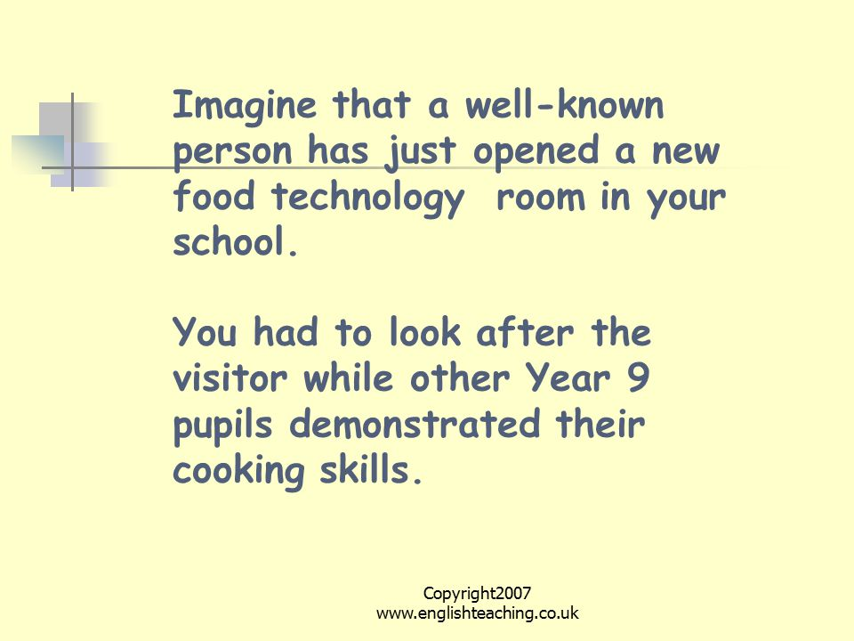 Copyright2007 www.englishteaching.co.uk Imagine that a well-known person has just opened a new food technology room in your school.