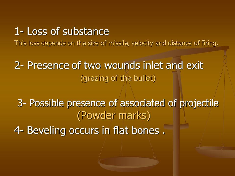 1- Loss of substance This loss depends on the size of missile, velocity and distance of firing. 2- Presence of two wounds inlet and exit (grazing of t