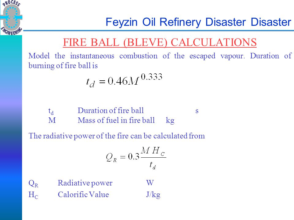 Feyzin Oil Refinery Disaster Disaster FIRE BALL (BLEVE) CALCULATIONS Model the instantaneous combustion of the escaped vapour. Duration of burning of