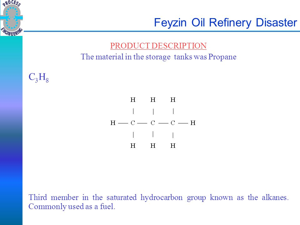 Feyzin Oil Refinery Disaster PRODUCT DESCRIPTION The material in the storage tanks was Propane C 3 H 8 Third member in the saturated hydrocarbon group