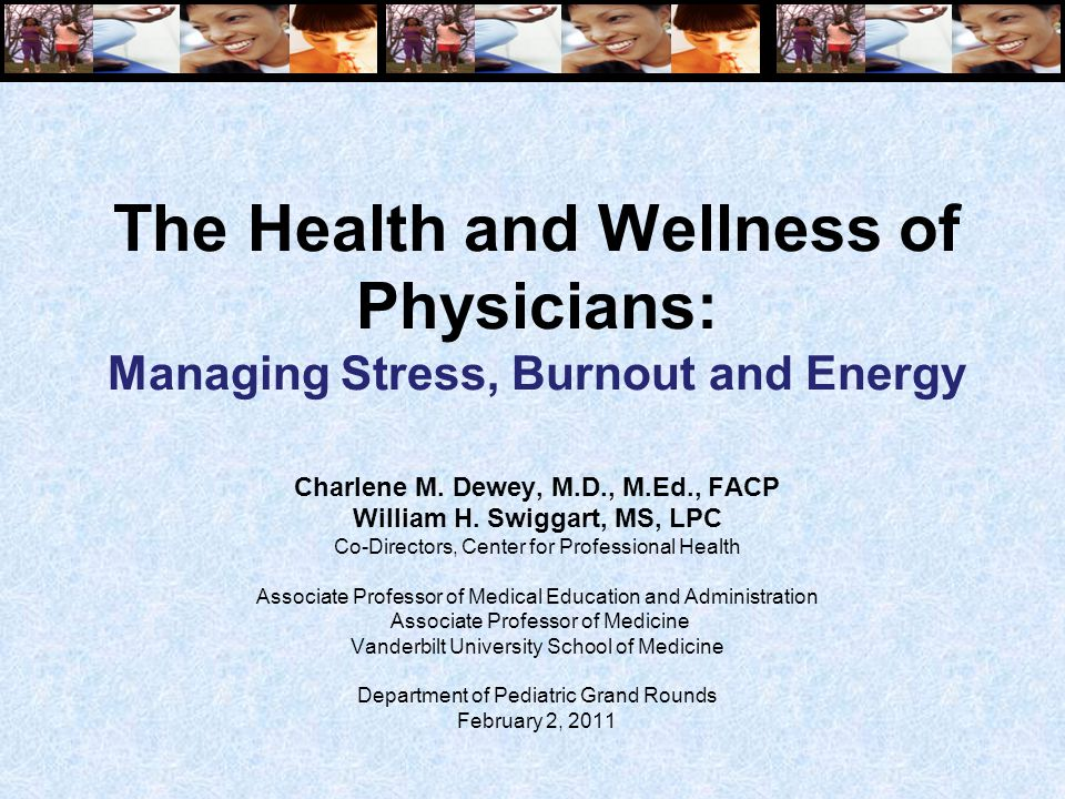 The Health and Wellness of Physicians: Managing Stress, Burnout and Energy Charlene M. Dewey, M.D., M.Ed., FACP William H. Swiggart, MS, LPC Co-Direct