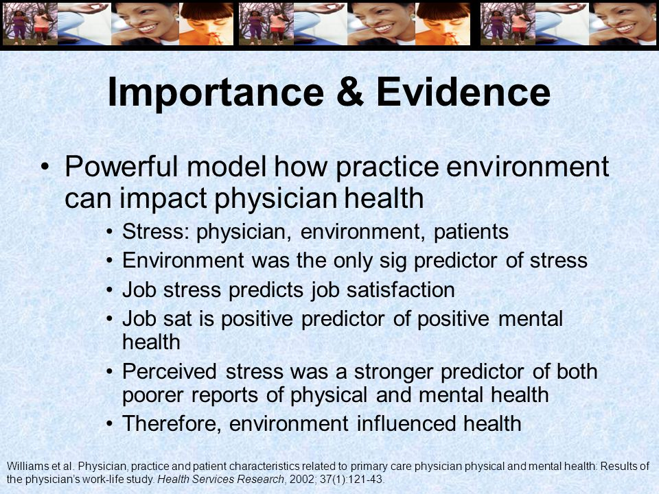 Importance & Evidence Powerful model how practice environment can impact physician health Stress: physician, environment, patients Environment was the