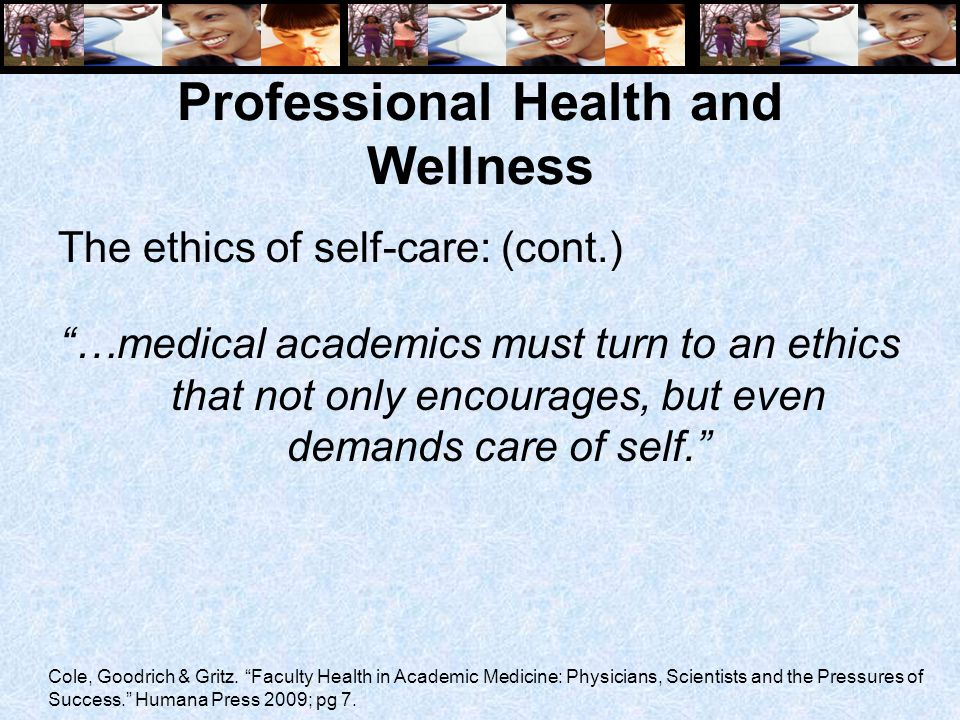Professional Health and Wellness The ethics of self-care: (cont.) …medical academics must turn to an ethics that not only encourages, but even demands care of self. Cole, Goodrich & Gritz.