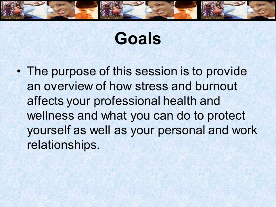 Goals The purpose of this session is to provide an overview of how stress and burnout affects your professional health and wellness and what you can do to protect yourself as well as your personal and work relationships.