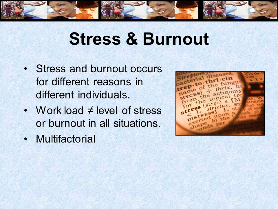 Stress & Burnout Stress and burnout occurs for different reasons in different individuals. Work load ≠ level of stress or burnout in all situations. M