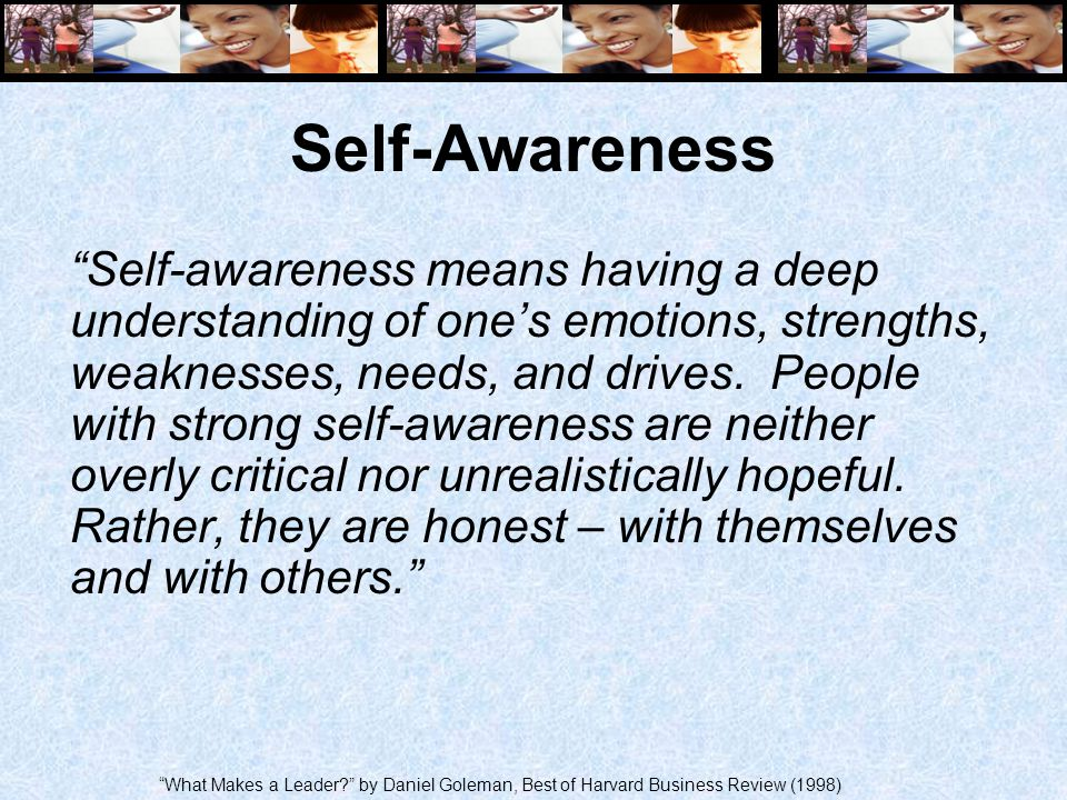 "Self-Awareness ""Self-awareness means having a deep understanding of one's emotions, strengths, weaknesses, needs, and drives. People with strong self-"