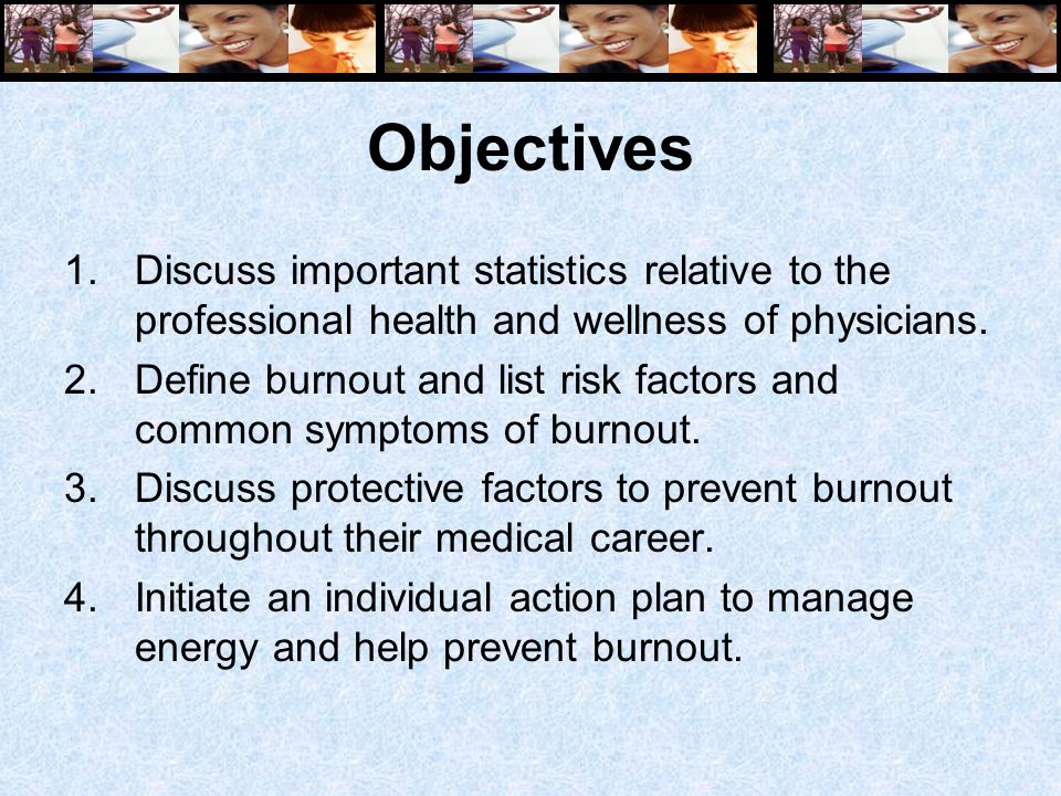 Objectives 1.Discuss important statistics relative to the professional health and wellness of physicians. 2.Define burnout and list risk factors and c