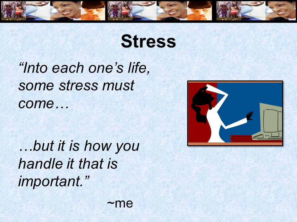 "Stress ""Into each one's life, some stress must come… …but it is how you handle it that is important."" ~me"
