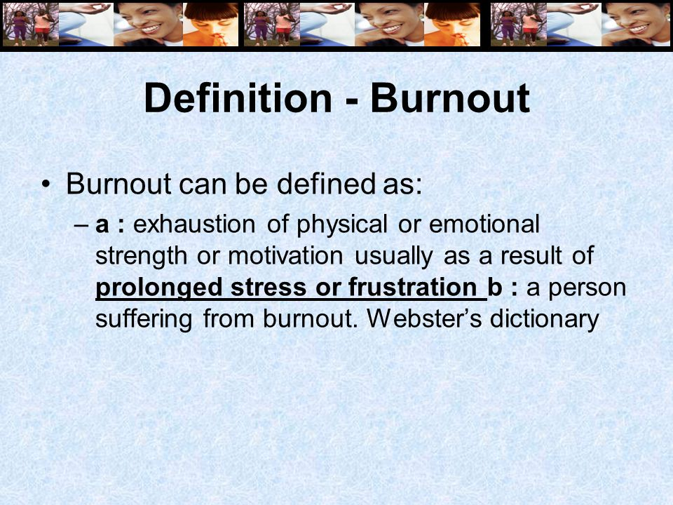 Definition - Burnout Burnout can be defined as: –a : exhaustion of physical or emotional strength or motivation usually as a result of prolonged stress or frustration b : a person suffering from burnout.