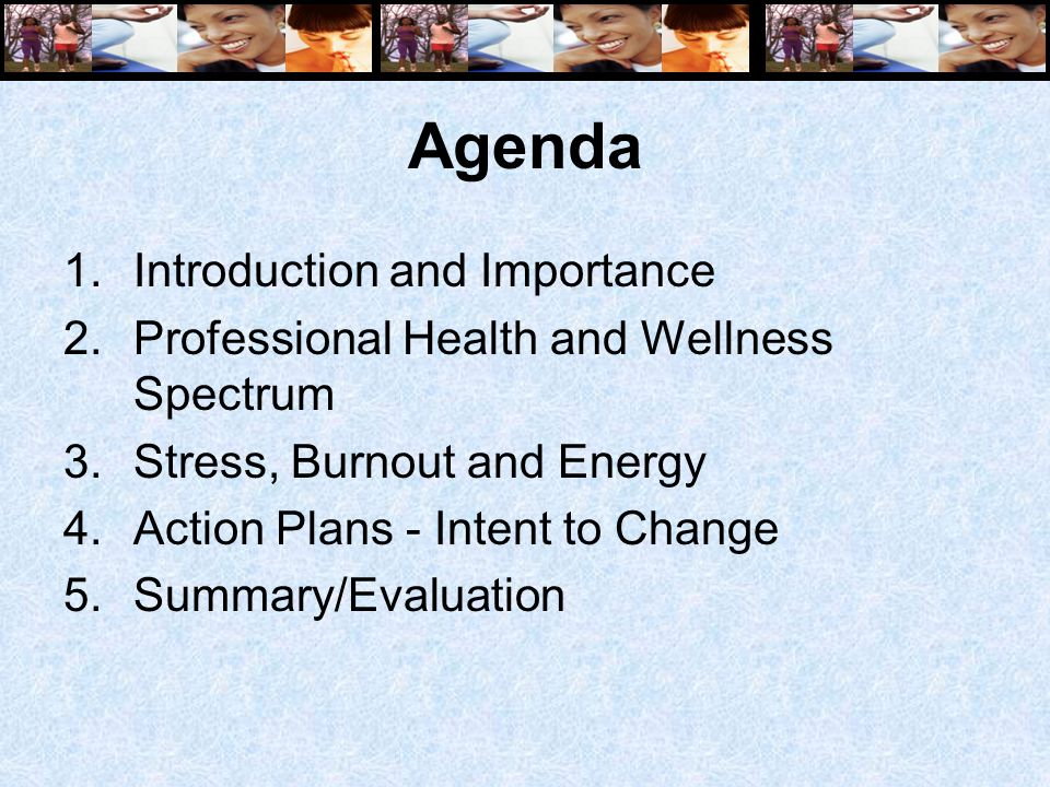 Agenda 1.Introduction and Importance 2.Professional Health and Wellness Spectrum 3.Stress, Burnout and Energy 4.Action Plans - Intent to Change 5.Summary/Evaluation