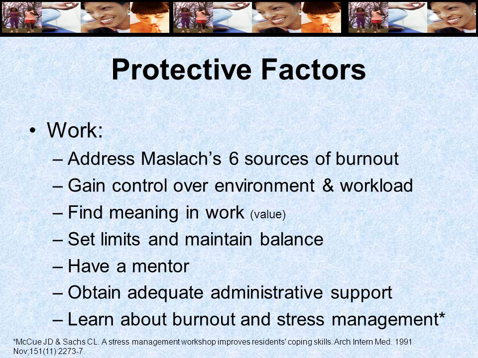 Protective Factors Work: –Address Maslach's 6 sources of burnout –Gain control over environment & workload –Find meaning in work (value) –Set limits and maintain balance –Have a mentor –Obtain adequate administrative support –Learn about burnout and stress management* *McCue JD & Sachs CL.