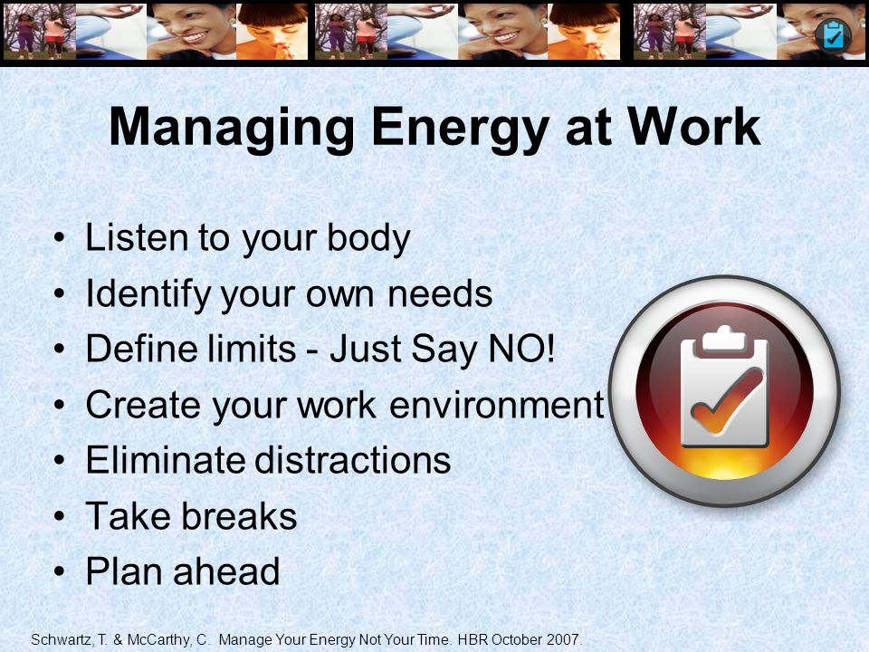 Managing Energy at Work Listen to your body Identify your own needs Define limits - Just Say NO! Create your work environment Eliminate distractions T