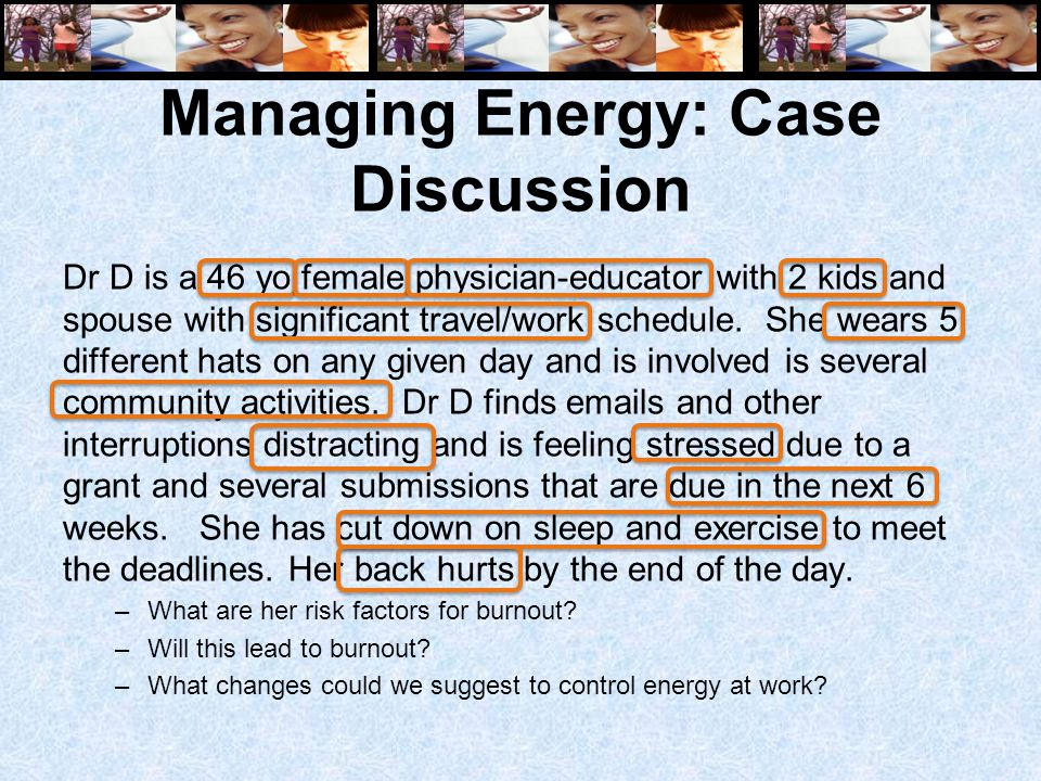 Managing Energy: Case Discussion Dr D is a 46 yo female physician-educator with 2 kids and spouse with significant travel/work schedule. She wears 5 d