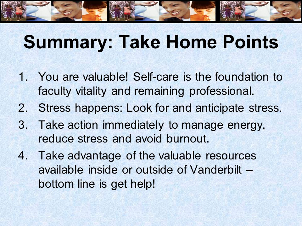 Summary: Take Home Points 1.You are valuable! Self-care is the foundation to faculty vitality and remaining professional. 2.Stress happens: Look for a