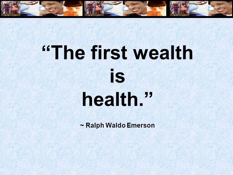 The first wealth is health. ~ Ralph Waldo Emerson