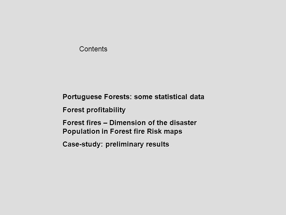 Contents Portuguese Forests: some statistical data Forest profitability Forest fires – Dimension of the disaster Population in Forest fire Risk maps Case-study: preliminary results