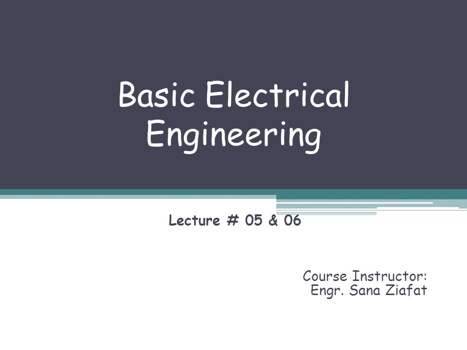 Basic Electrical Engineering Lecture # 05 & 06 Course Instructor: Engr. Sana Ziafat