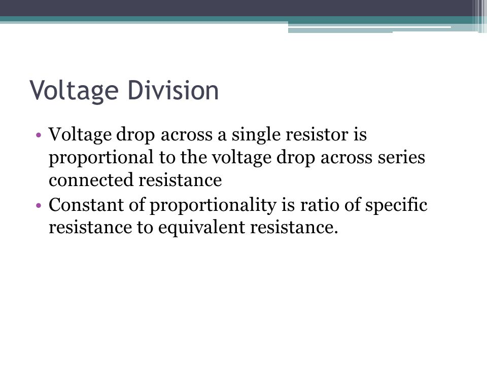 Voltage Division Voltage drop across a single resistor is proportional to the voltage drop across series connected resistance Constant of proportional