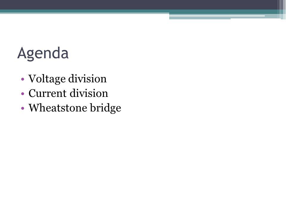 Agenda Voltage division Current division Wheatstone bridge