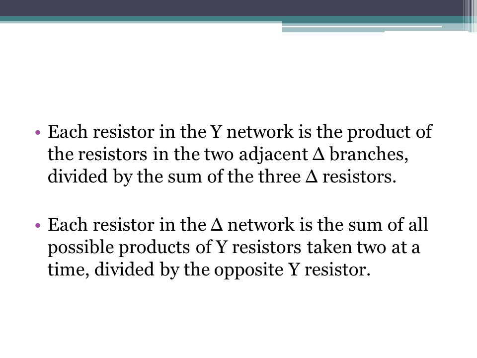 Each resistor in the Y network is the product of the resistors in the two adjacent ∆ branches, divided by the sum of the three ∆ resistors. Each resis