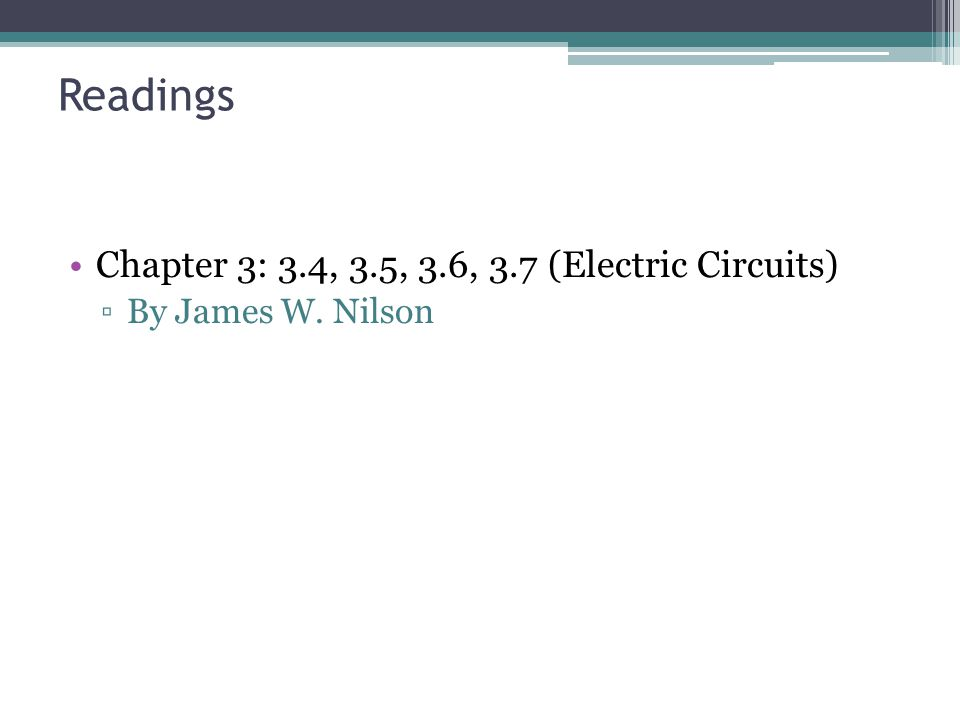 Readings Chapter 3: 3.4, 3.5, 3.6, 3.7 (Electric Circuits) ▫By James W. Nilson