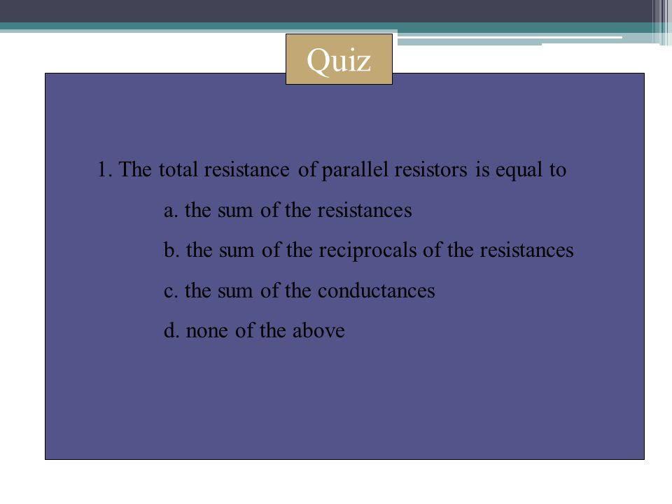 Quiz 1. The total resistance of parallel resistors is equal to a. the sum of the resistances b. the sum of the reciprocals of the resistances c. the s